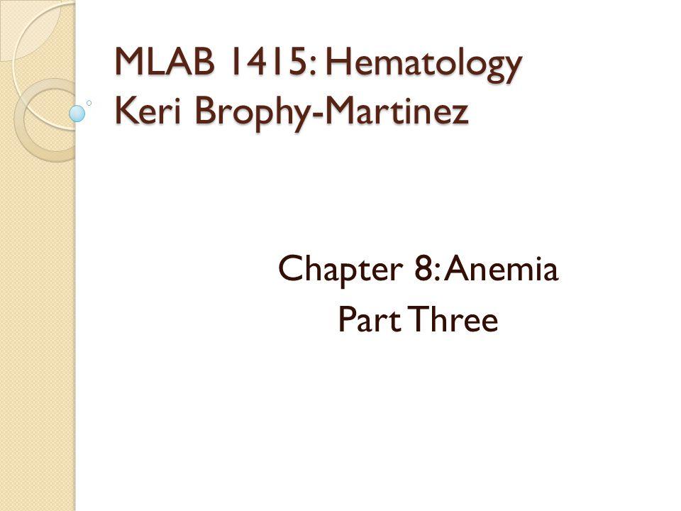 MLAB 1415: Hematology Keri Brophy-Martinez Chapter 8: Anemia Part Three