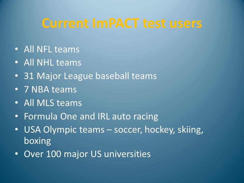 Current ImPACT test users All NFL teams All NHL teams 31 Major League baseball teams 7 NBA teams All MLS teams Formula One and IRL auto racing USA Olympic teams – soccer, hockey, skiing, boxing Over 100 major US universities