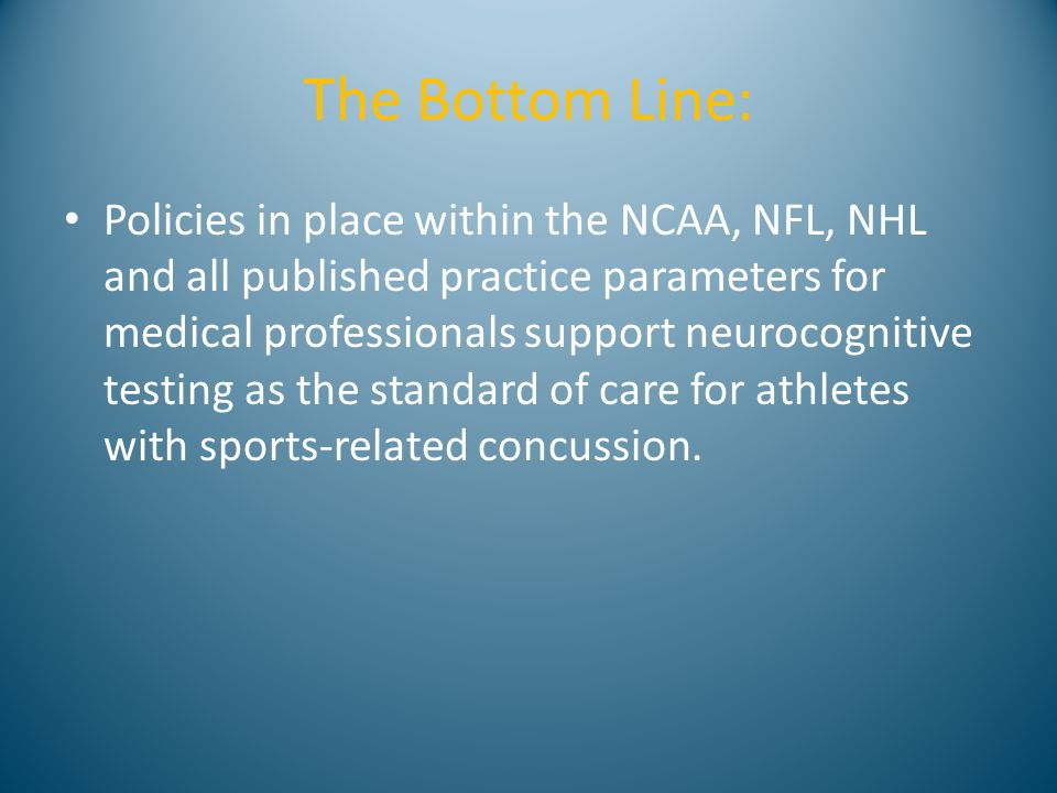 The Bottom Line: Policies in place within the NCAA, NFL, NHL and all published practice parameters for medical professionals support neurocognitive testing as the standard of care for athletes with sports-related concussion.