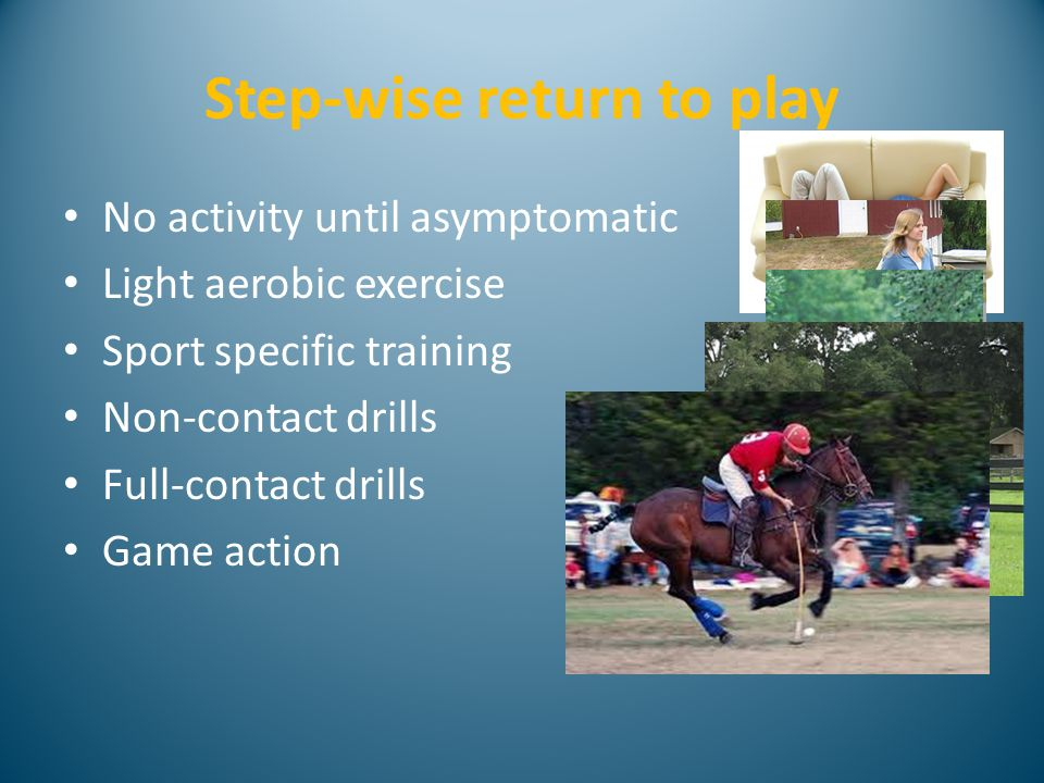 Step-wise return to play No activity until asymptomatic Light aerobic exercise Sport specific training Non-contact drills Full-contact drills Game action