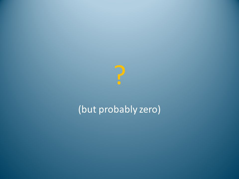 ? (but probably zero)