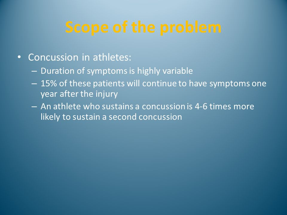 Scope of the problem Concussion in athletes: – Duration of symptoms is highly variable – 15% of these patients will continue to have symptoms one year after the injury – An athlete who sustains a concussion is 4-6 times more likely to sustain a second concussion
