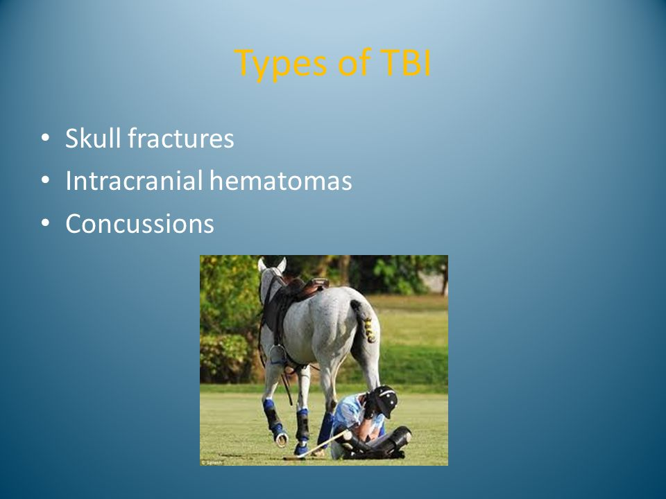 Types of TBI Skull fractures Intracranial hematomas Concussions