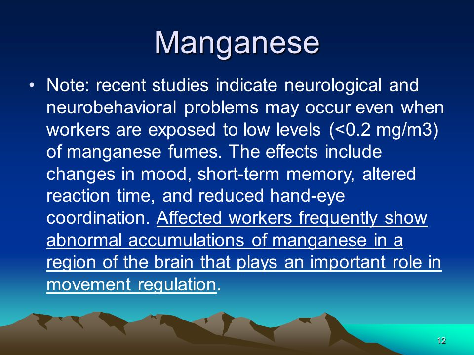 12 Manganese Note: recent studies indicate neurological and neurobehavioral problems may occur even when workers are exposed to low levels (<0.2 mg/m3) of manganese fumes.