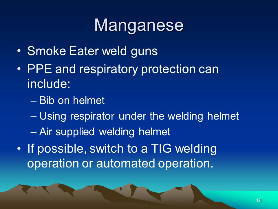 Manganese Smoke Eater weld guns PPE and respiratory protection can include: –Bib on helmet –Using respirator under the welding helmet –Air supplied we