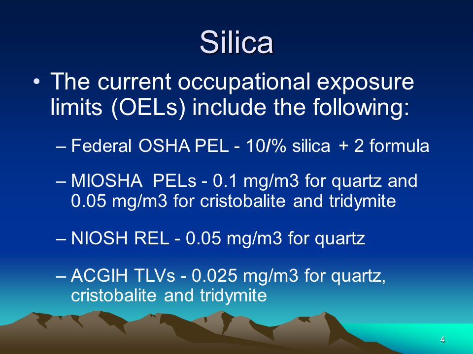 4 Silica The current occupational exposure limits (OELs) include the following: –Federal OSHA PEL - 10/% silica + 2 formula –MIOSHA PELs - 0.1 mg/m3 for quartz and 0.05 mg/m3 for cristobalite and tridymite –NIOSH REL - 0.05 mg/m3 for quartz –ACGIH TLVs - 0.025 mg/m3 for quartz, cristobalite and tridymite