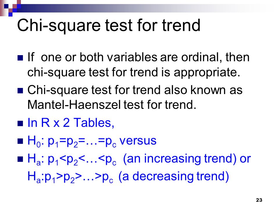 23 Chi-square test for trend If one or both variables are ordinal, then chi-square test for trend is appropriate.