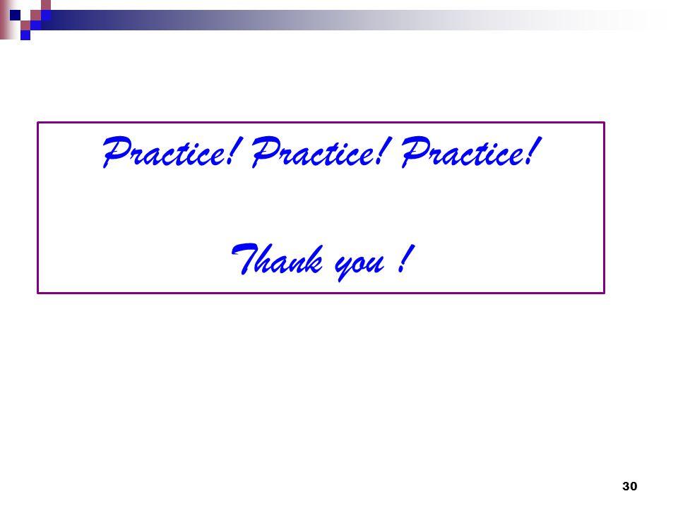 30 Practice! Practice! Practice! Thank you !