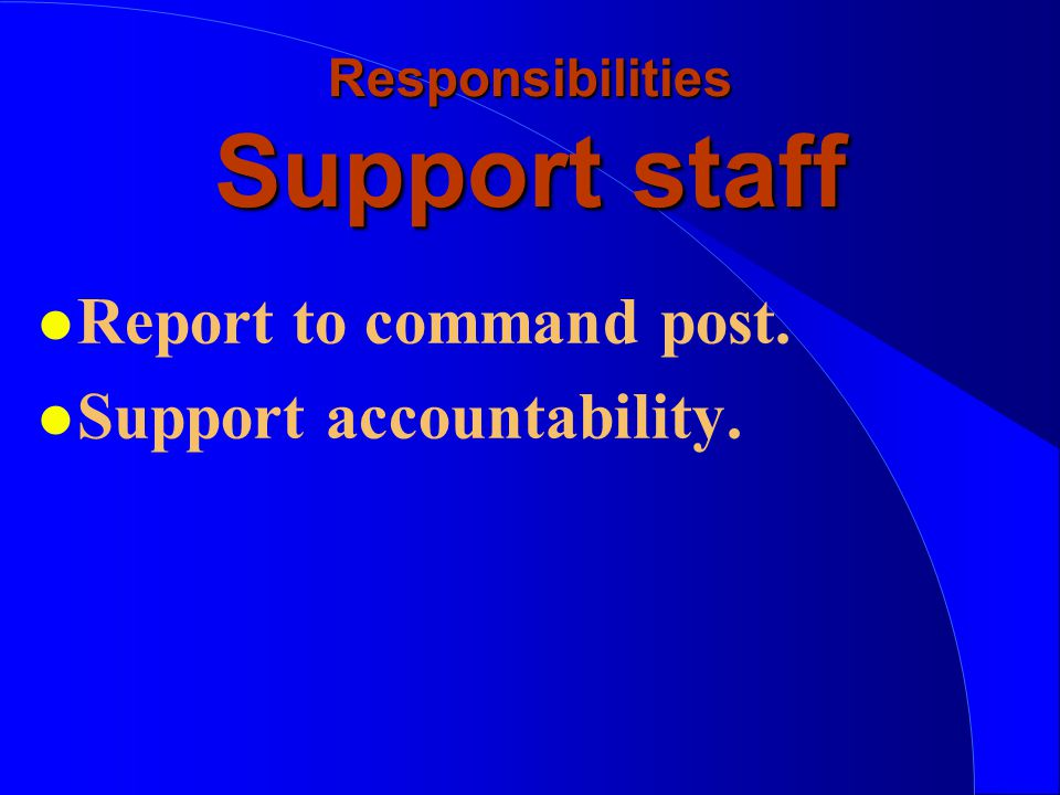 Responsibilities Support staff l Report to command post. l Support accountability.