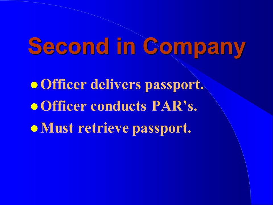 Second in Company l Officer delivers passport. l Officer conducts PAR's. l Must retrieve passport.