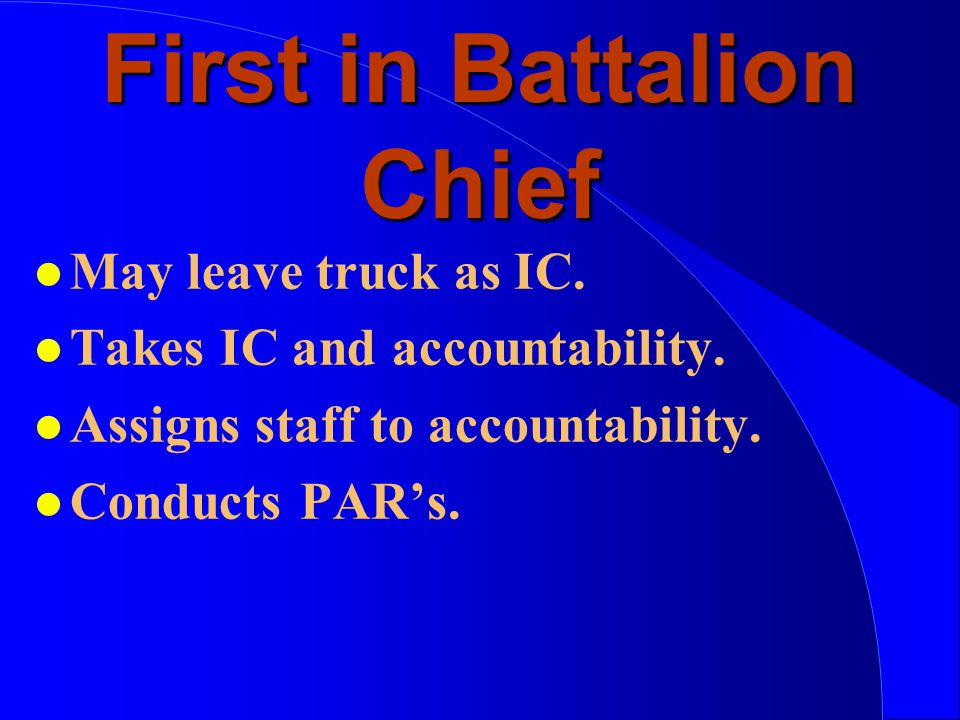 First in Battalion Chief l May leave truck as IC. l Takes IC and accountability.