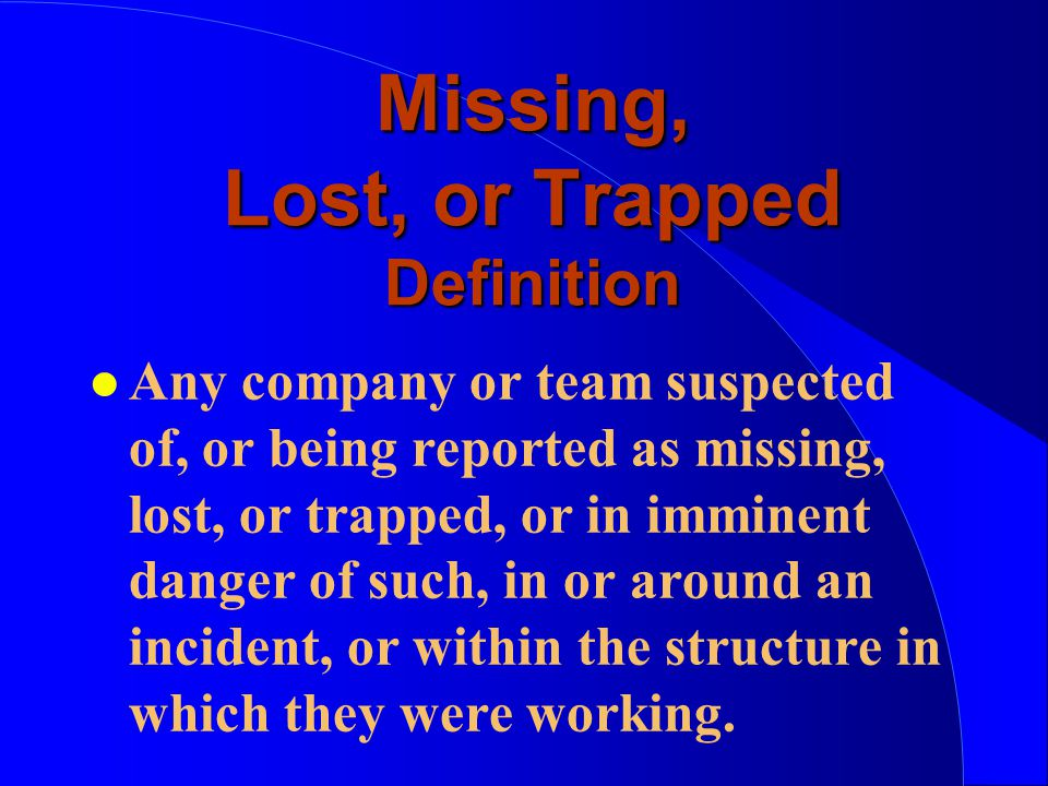 Missing, Lost, or Trapped Definition l Any company or team suspected of, or being reported as missing, lost, or trapped, or in imminent danger of such, in or around an incident, or within the structure in which they were working.