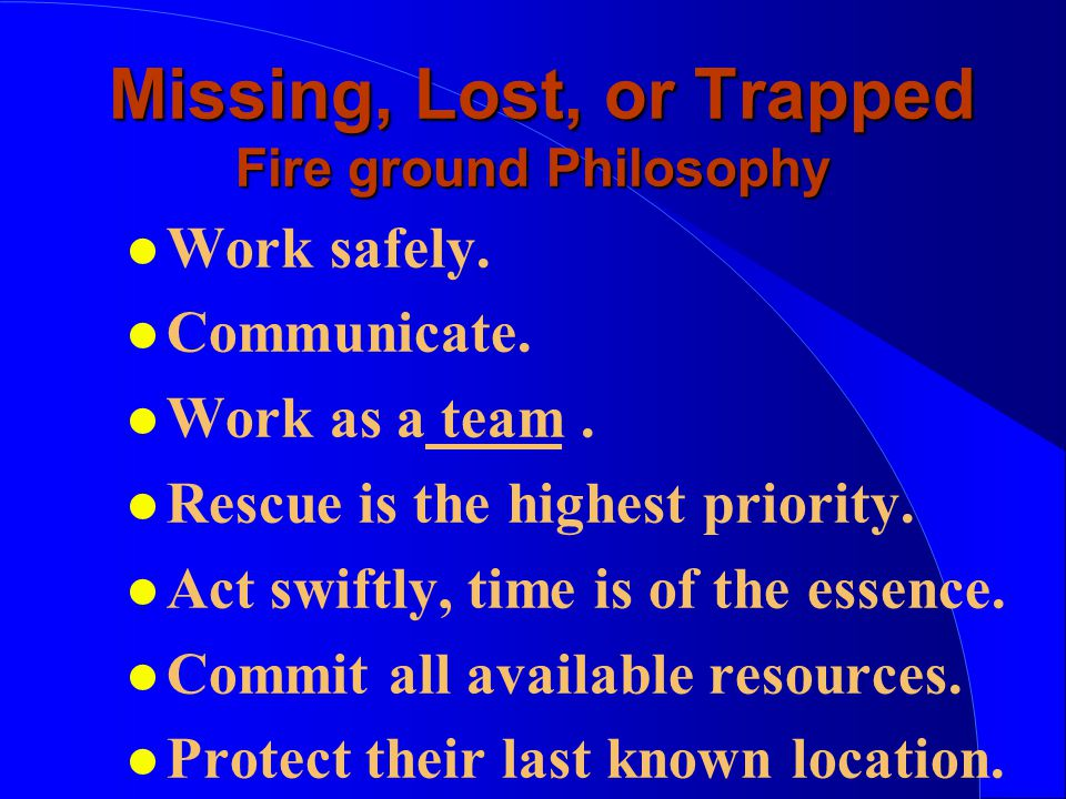 Missing, Lost, or Trapped Fire ground Philosophy Missing, Lost, or Trapped Fire ground Philosophy l Work safely.