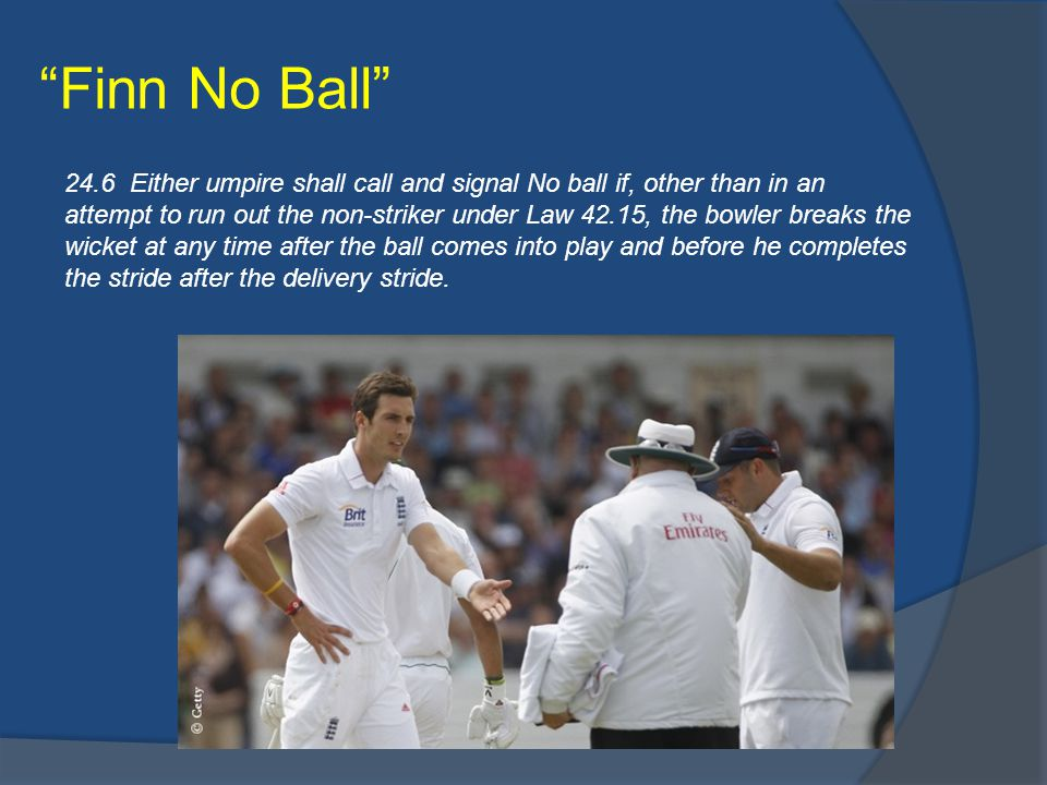 Finn No Ball 24.6 Either umpire shall call and signal No ball if, other than in an attempt to run out the non-striker under Law 42.15, the bowler breaks the wicket at any time after the ball comes into play and before he completes the stride after the delivery stride.