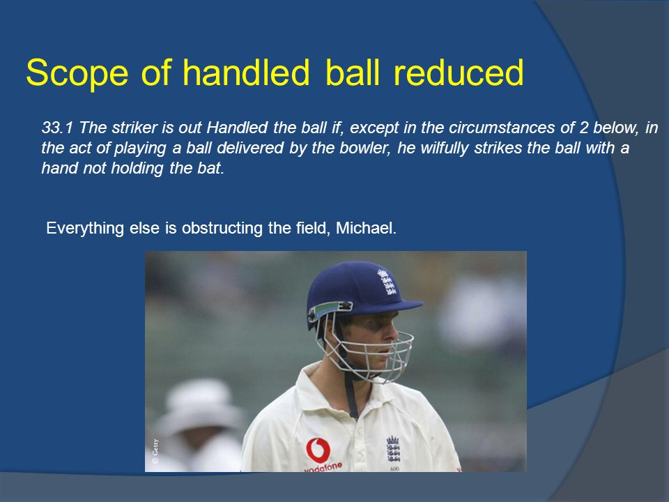 Scope of handled ball reduced 33.1 The striker is out Handled the ball if, except in the circumstances of 2 below, in the act of playing a ball delivered by the bowler, he wilfully strikes the ball with a hand not holding the bat.