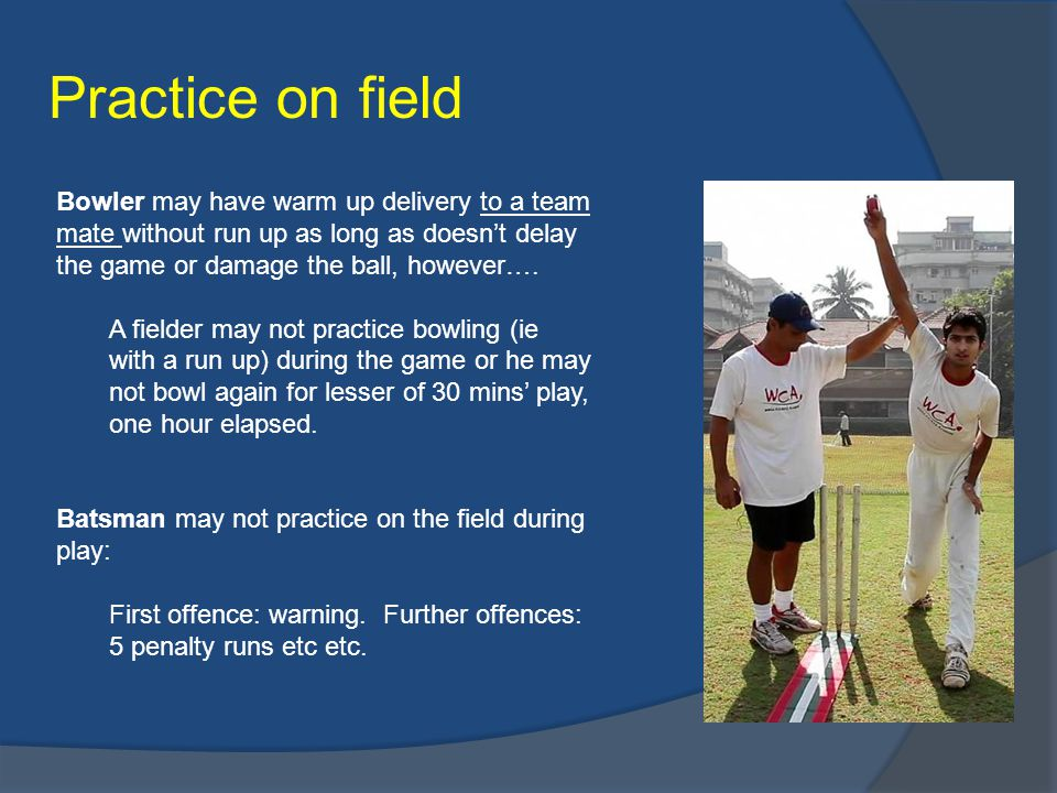 Practice on field Bowler may have warm up delivery to a team mate without run up as long as doesn't delay the game or damage the ball, however….