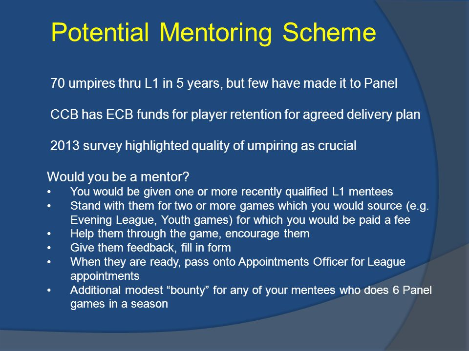 Potential Mentoring Scheme 70 umpires thru L1 in 5 years, but few have made it to Panel CCB has ECB funds for player retention for agreed delivery plan 2013 survey highlighted quality of umpiring as crucial Would you be a mentor.