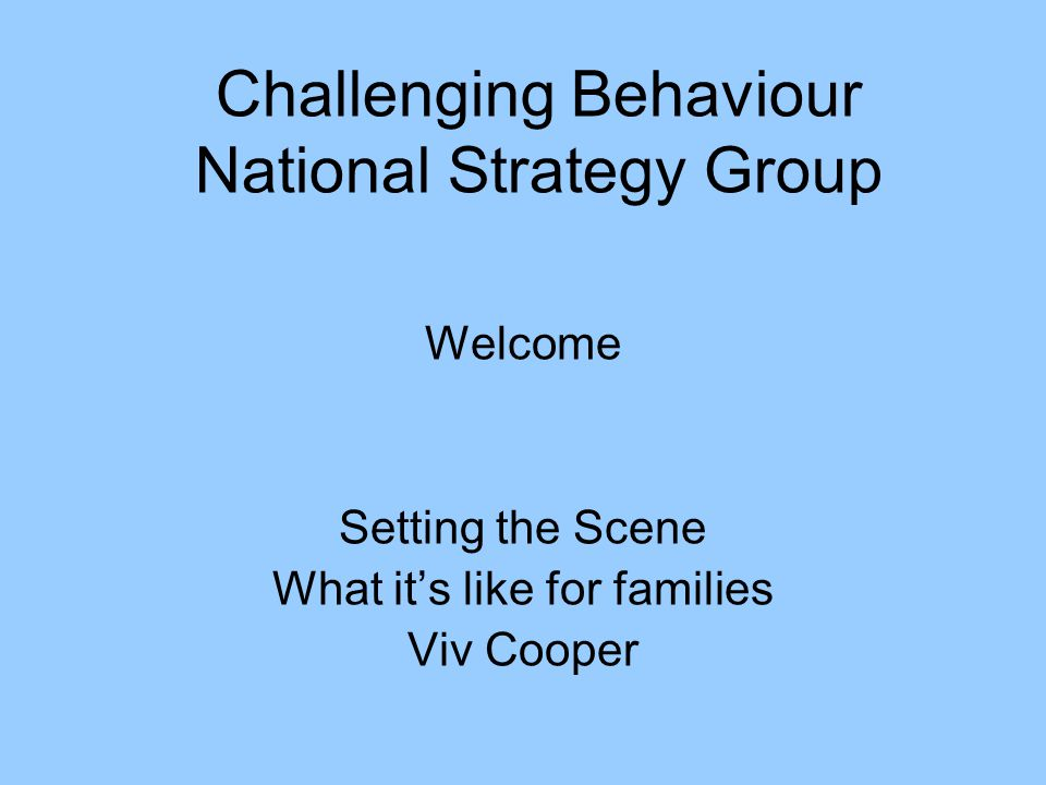 Challenging Behaviour National Strategy Group Welcome Setting the Scene What it's like for families Viv Cooper