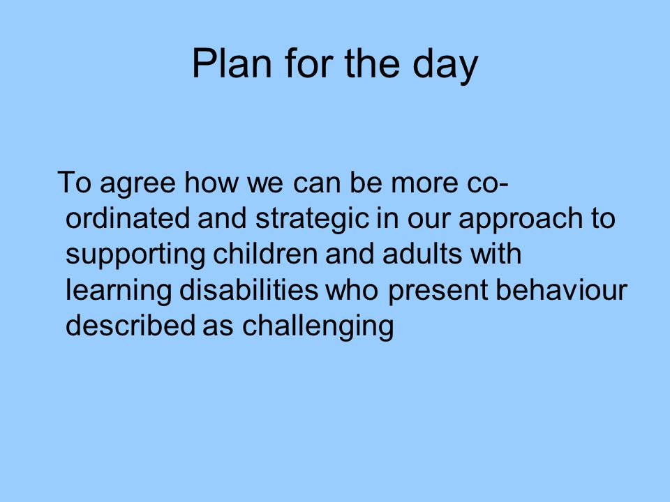 Plan for the day To agree how we can be more co- ordinated and strategic in our approach to supporting children and adults with learning disabilities who present behaviour described as challenging