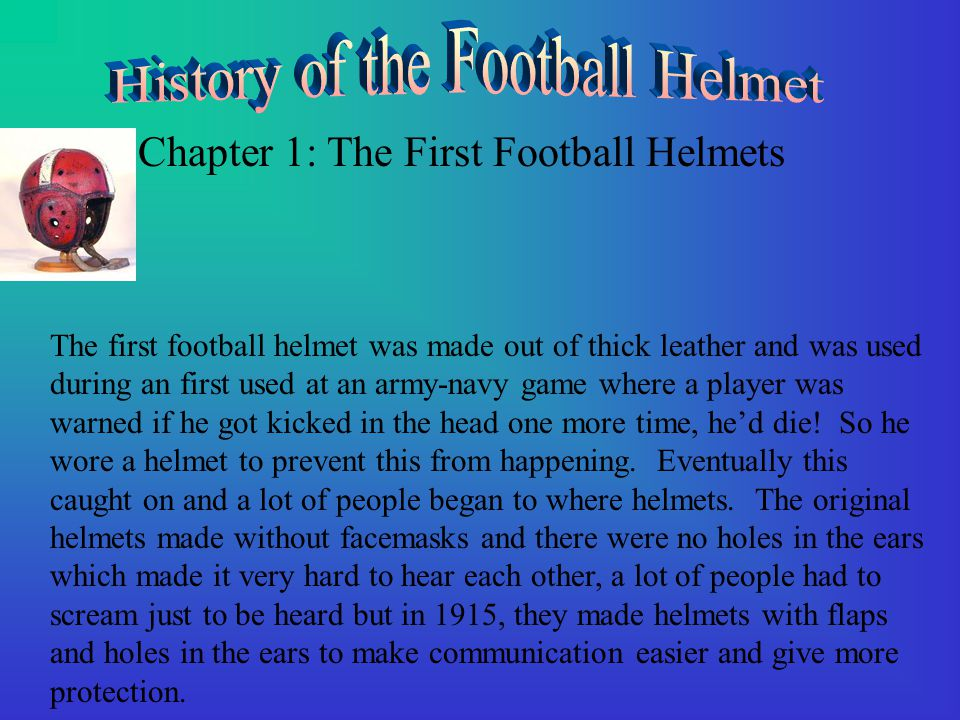 Chapter 1: The First Football Helmets The first football helmet was made out of thick leather and was used during an first used at an army-navy game where a player was warned if he got kicked in the head one more time, he'd die.