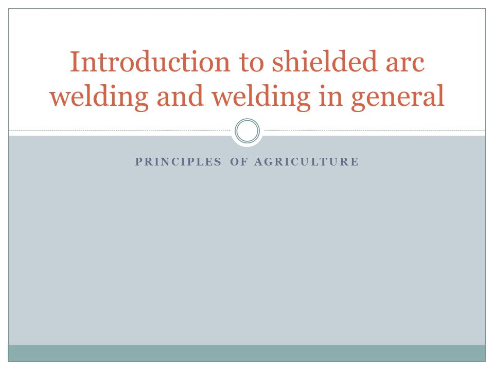 PRINCIPLES OF AGRICULTURE Introduction to shielded arc welding and welding in general