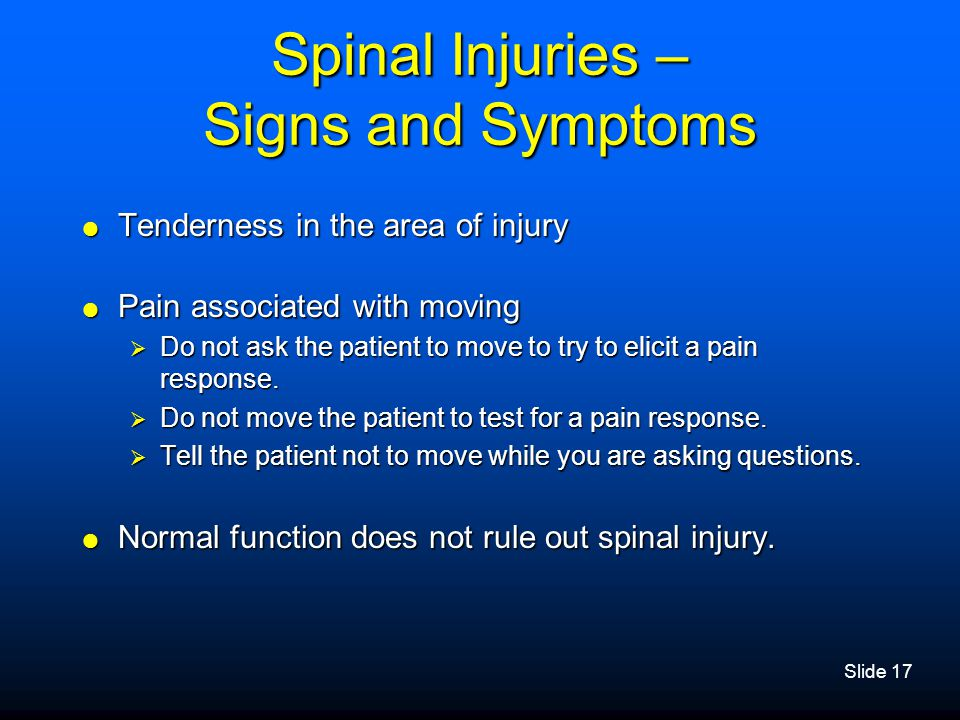 Slide 17 Spinal Injuries – Signs and Symptoms  Tenderness in the area of injury  Pain associated with moving  Do not ask the patient to move to try