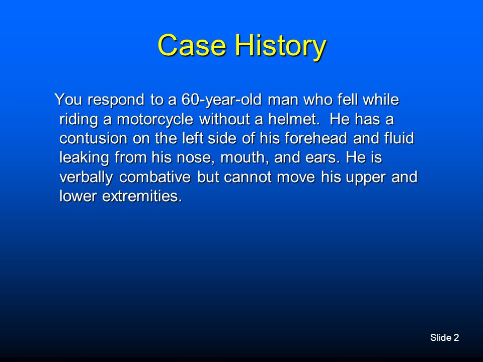 Slide 2 Case History You respond to a 60-year-old man who fell while riding a motorcycle without a helmet. He has a contusion on the left side of his