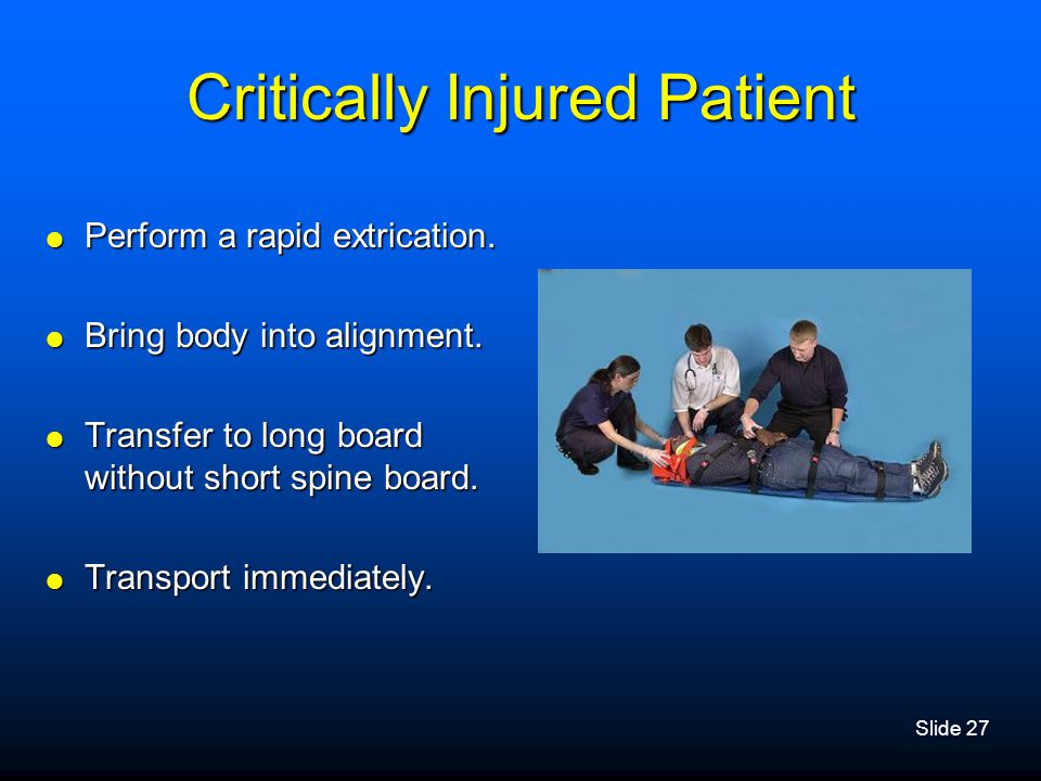 Slide 27 Critically Injured Patient  Perform a rapid extrication.  Bring body into alignment.  Transfer to long board without short spine board. 