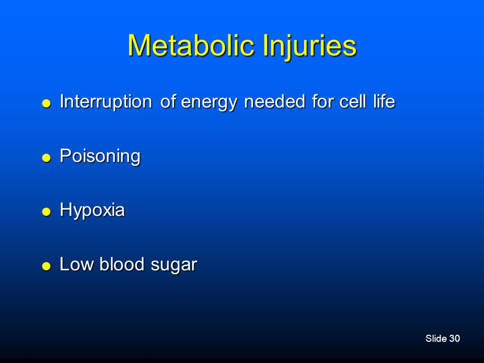Slide 30 Metabolic Injuries  Interruption of energy needed for cell life  Poisoning  Hypoxia  Low blood sugar