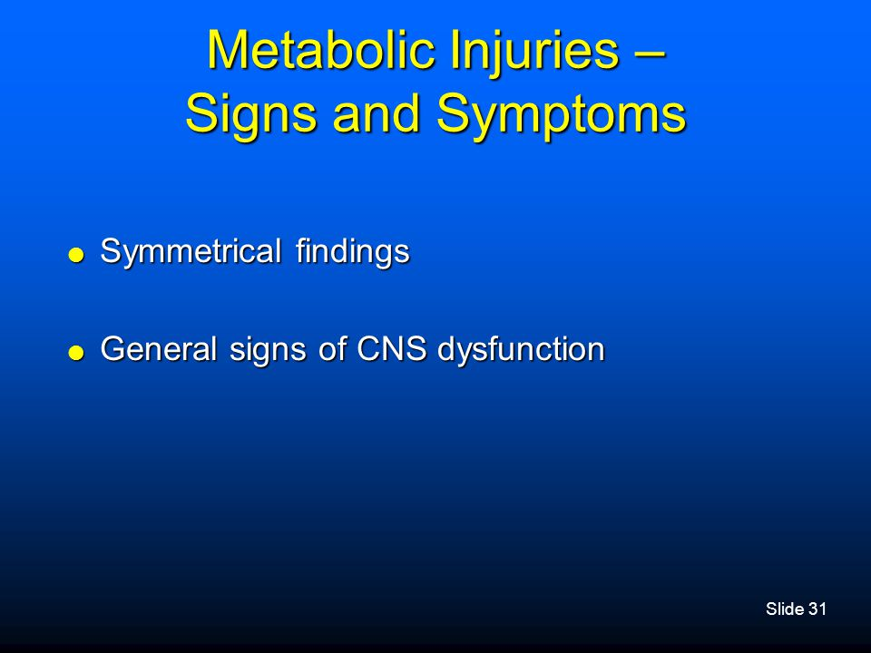 Slide 31 Metabolic Injuries – Signs and Symptoms  Symmetrical findings  General signs of CNS dysfunction