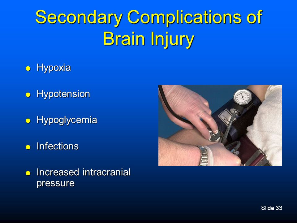 Slide 33 Secondary Complications of Brain Injury  Hypoxia  Hypotension  Hypoglycemia  Infections  Increased intracranial pressure