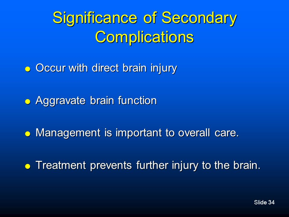 Slide 34 Significance of Secondary Complications  Occur with direct brain injury  Aggravate brain function  Management is important to overall care