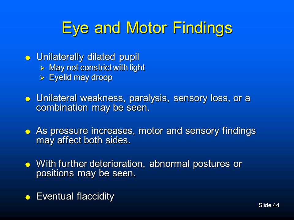 Slide 44 Eye and Motor Findings  Unilaterally dilated pupil  May not constrict with light  Eyelid may droop  Unilateral weakness, paralysis, senso