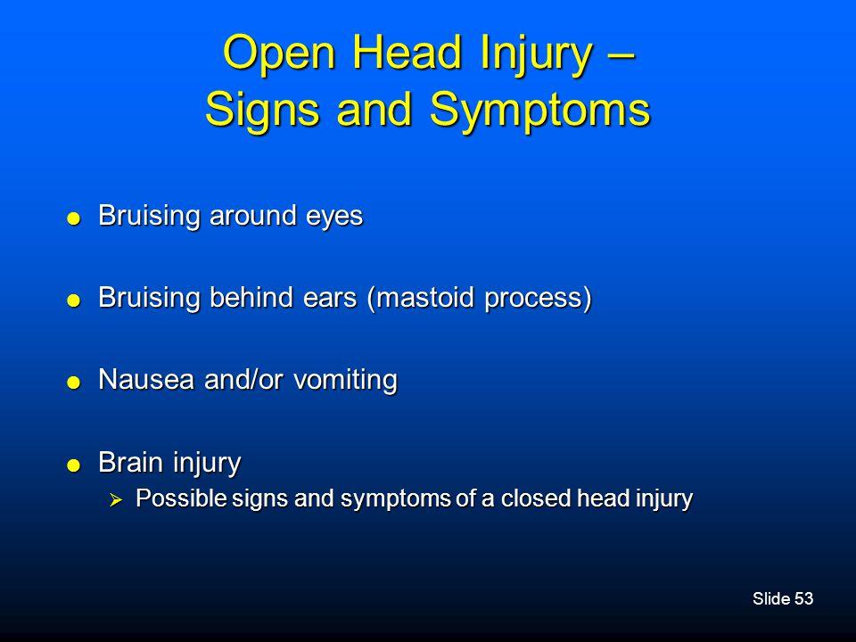 Slide 53 Open Head Injury – Signs and Symptoms  Bruising around eyes  Bruising behind ears (mastoid process)  Nausea and/or vomiting  Brain injury