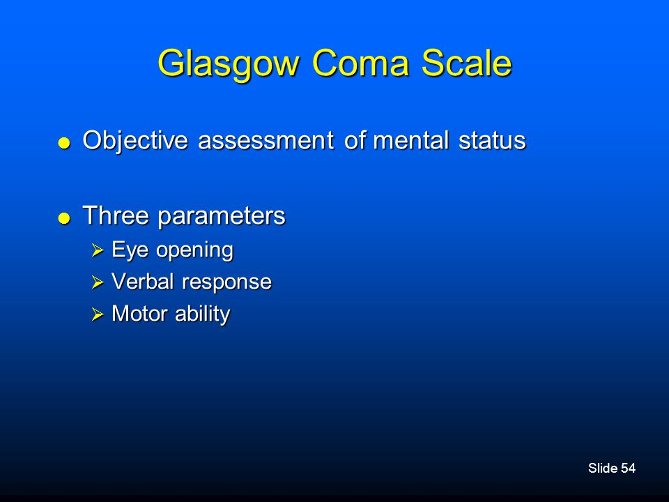 Slide 54 Glasgow Coma Scale  Objective assessment of mental status  Three parameters  Eye opening  Verbal response  Motor ability