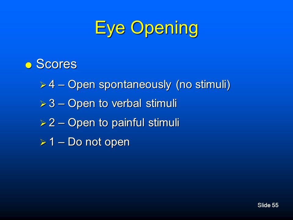 Slide 55 Eye Opening  Scores  4 – Open spontaneously (no stimuli)  3 – Open to verbal stimuli  2 – Open to painful stimuli  1 – Do not open