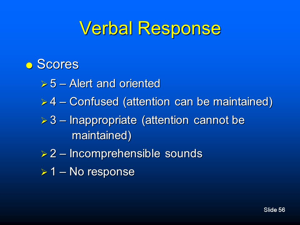 Slide 56 Verbal Response  Scores  5 – Alert and oriented  4 – Confused (attention can be maintained)  3 – Inappropriate (attention cannot be maint