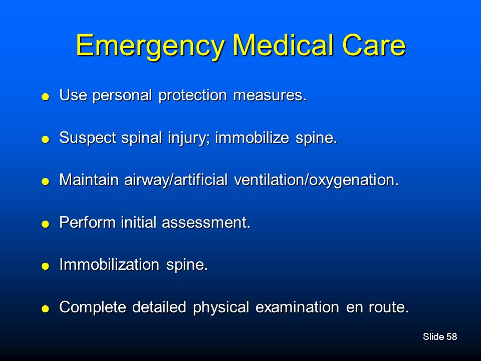 Slide 58 Emergency Medical Care  Use personal protection measures.  Suspect spinal injury; immobilize spine.  Maintain airway/artificial ventilatio