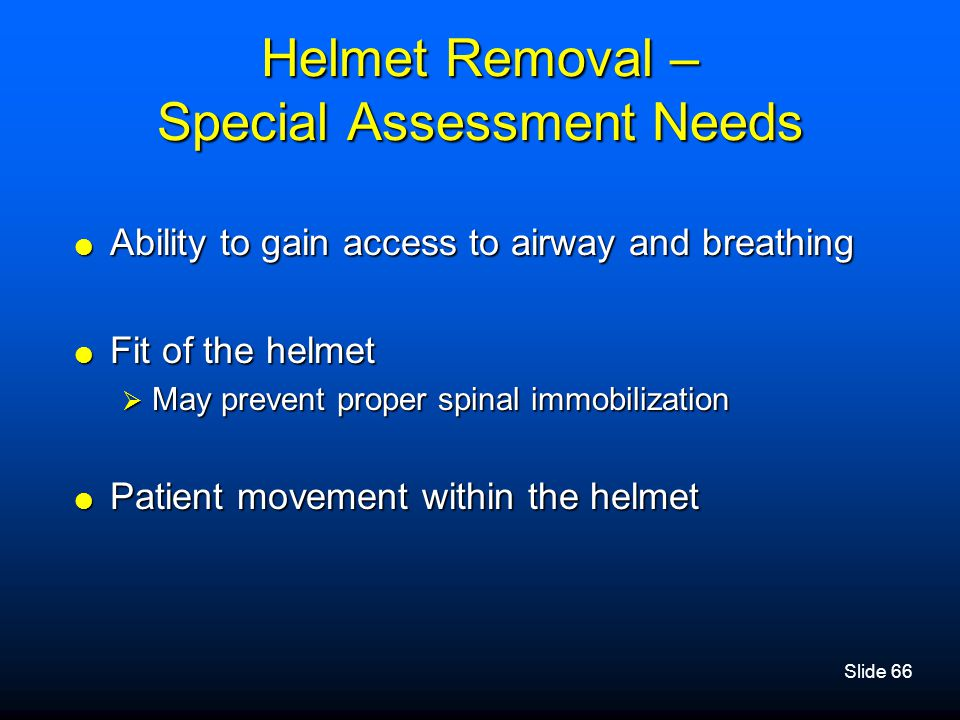 Slide 66 Helmet Removal – Special Assessment Needs  Ability to gain access to airway and breathing  Fit of the helmet  May prevent proper spinal im