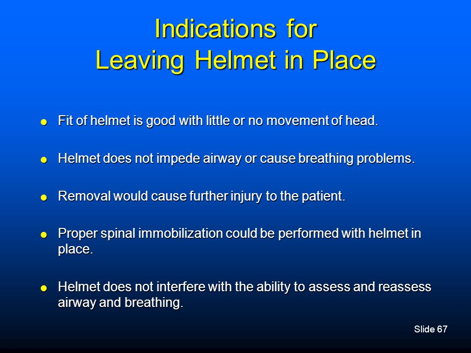 Slide 67 Indications for Leaving Helmet in Place  Fit of helmet is good with little or no movement of head.  Helmet does not impede airway or cause
