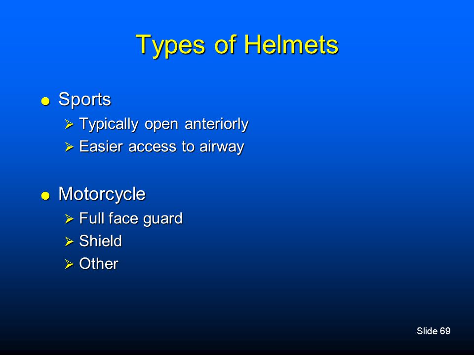 Slide 69 Types of Helmets  Sports  Typically open anteriorly  Easier access to airway  Motorcycle  Full face guard  Shield  Other