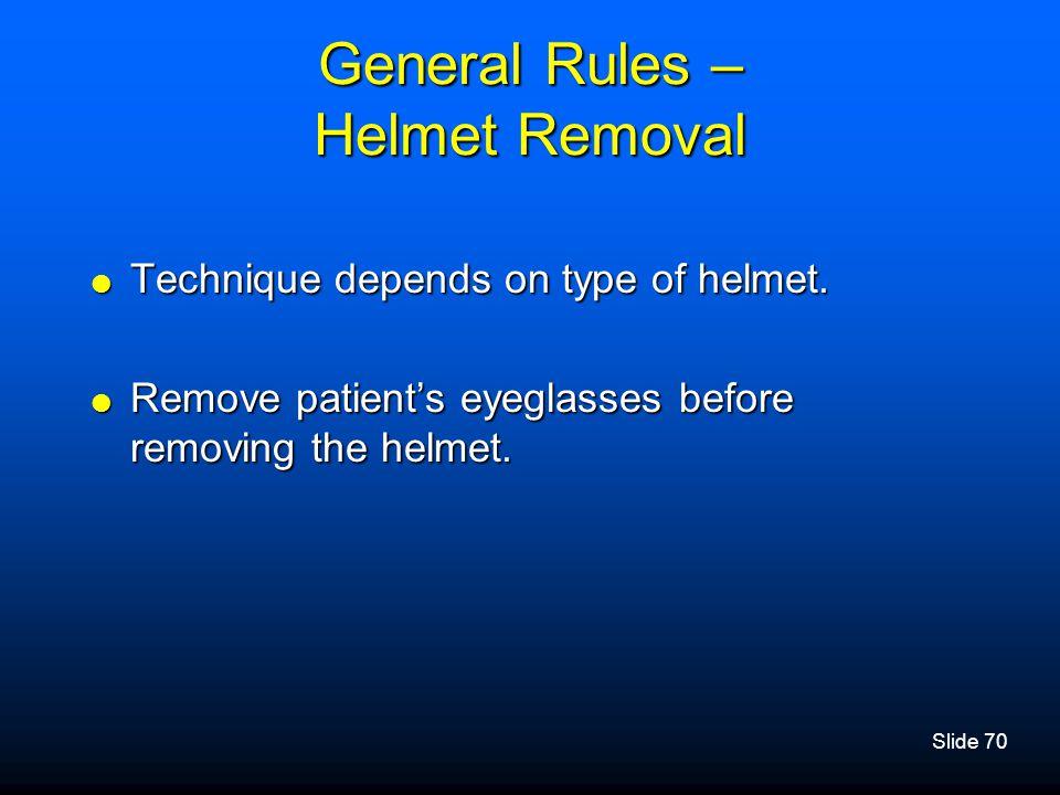 Slide 70 General Rules – Helmet Removal  Technique depends on type of helmet.  Remove patient's eyeglasses before removing the helmet.