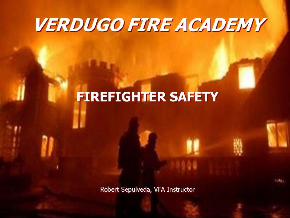 VERDUGO FIRE ACADEMY FIREFIGHTER SAFETY Robert Sepulveda, VFA Instructor FIREFIGHTER SAFETY Robert Sepulveda, VFA Instructor