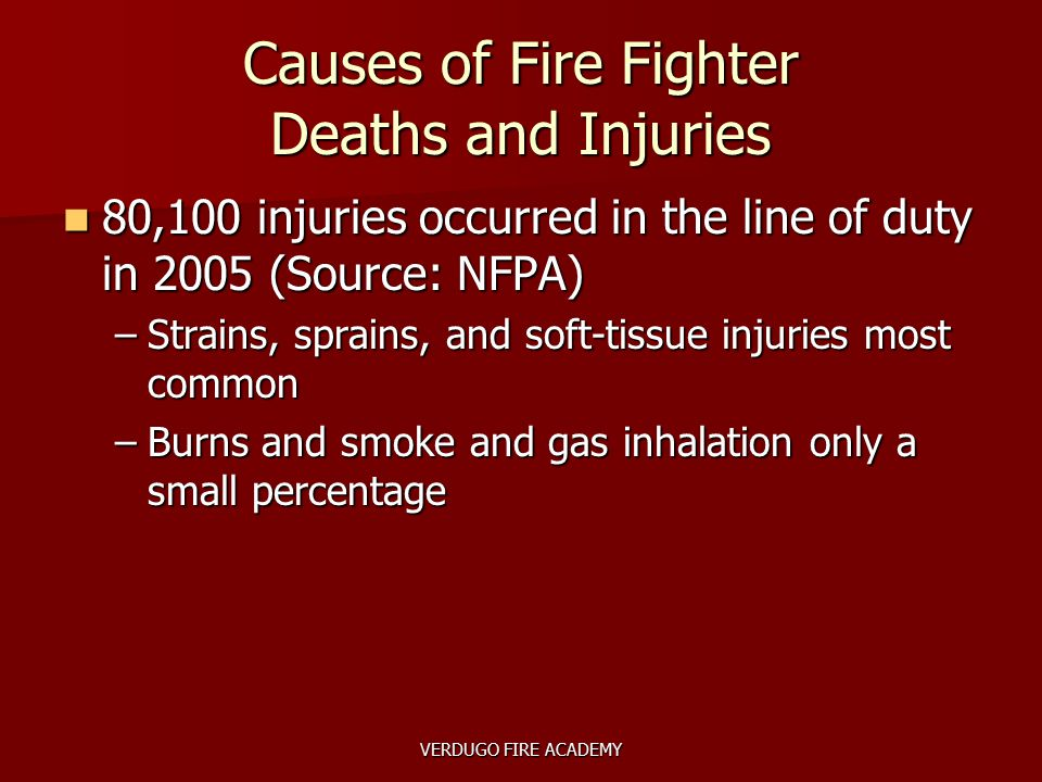 VERDUGO FIRE ACADEMY Causes of Fire Fighter Deaths and Injuries 80,100 injuries occurred in the line of duty in 2005 (Source: NFPA) 80,100 injuries oc