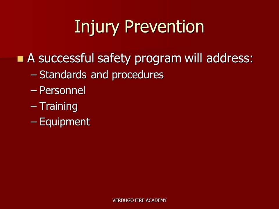 VERDUGO FIRE ACADEMY Injury Prevention A successful safety program will address: A successful safety program will address: –Standards and procedures –