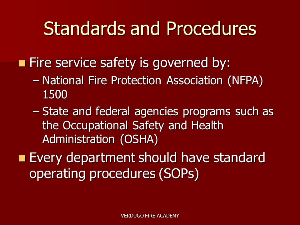 VERDUGO FIRE ACADEMY Standards and Procedures Fire service safety is governed by: Fire service safety is governed by: –National Fire Protection Associ