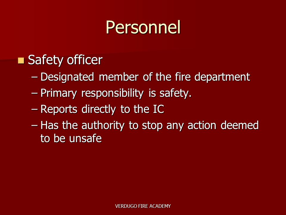 VERDUGO FIRE ACADEMY Personnel Safety officer Safety officer –Designated member of the fire department –Primary responsibility is safety. –Reports dir