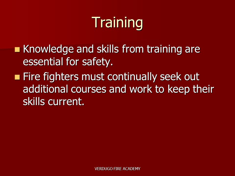 VERDUGO FIRE ACADEMY Training Knowledge and skills from training are essential for safety. Knowledge and skills from training are essential for safety