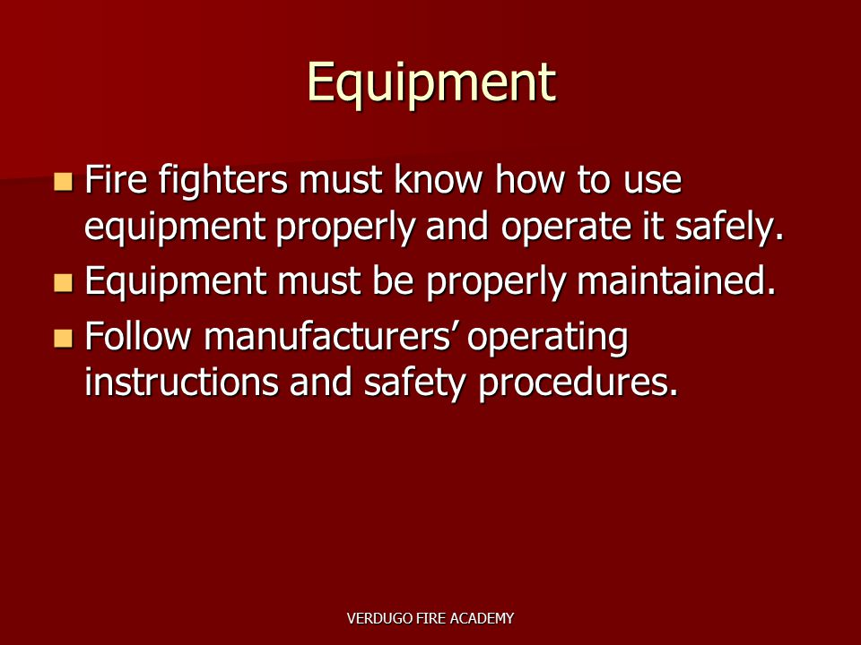 VERDUGO FIRE ACADEMY Equipment Fire fighters must know how to use equipment properly and operate it safely. Fire fighters must know how to use equipme