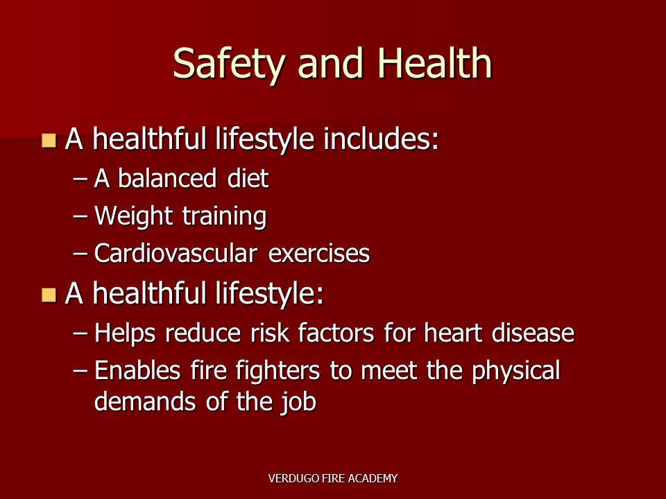 VERDUGO FIRE ACADEMY Safety and Health A healthful lifestyle includes: A healthful lifestyle includes: –A balanced diet –Weight training –Cardiovascul